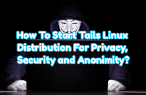 How To Start and Use Tails Linux Distribution For Privacy, Security and Anonimity?