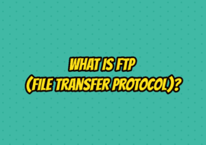 What Is FTP (File Transfer Protocol)?